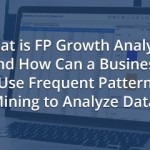 What is FP Growth Analysis and How Can a Business Use Frequent Pattern Mining to Analyze Data?
