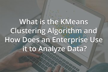 What is the KMeans Clustering Algorithm and How Does an Enterprise Use it to Analyze Data?