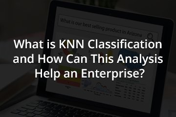 What is KNN Classification and How Can This Analysis Help an Enterprise?