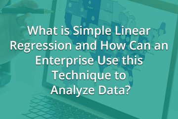 What is Simple Linear Regression and How Can an Enterprise Use this Technique to Analyze Data?