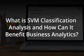 What is SVM Classification Analysis and How Can It Benefit Business Analytics?