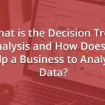 What is the Decision Tree Analysis and How Does it Help a Business to Analyze Data?